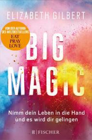 Big Magic – Nimm dein Leben in die Hand und es wird dir gelingen